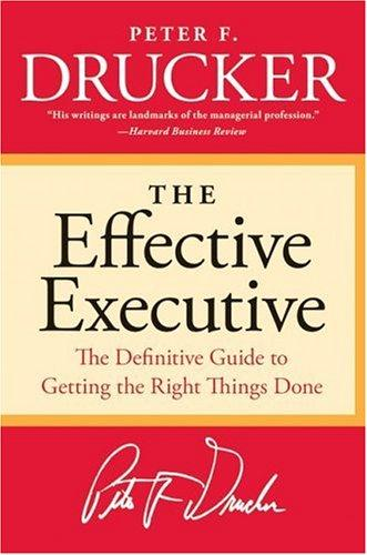 The Effective Executive: The Definitive Guide to Getting the Right Things Done (